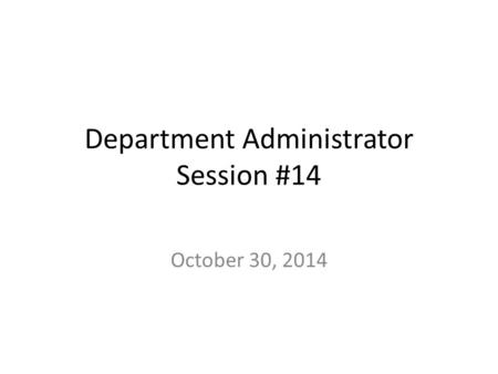 Department Administrator Session #14 October 30, 2014.
