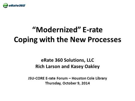 """Modernized"" E-rate Coping with the New Processes eRate 360 Solutions, LLC Rich Larson and Kasey Oakley JSU-CORE E-rate Forum – Houston Cole Library Thursday,"