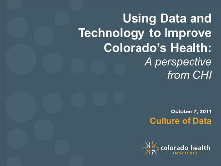 Using Data and Technology to Improve Colorado's Health: A perspective from CHI Culture of Data October 7, 2011.