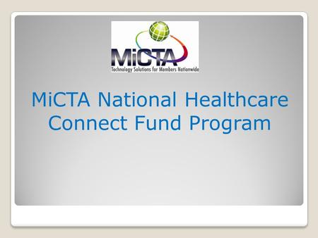 MiCTA National Healthcare Connect Fund Program MiCTA HCP Members (Advantage) MiCTA HCP Members do not have to file a form 461 (Bid) (By FCC Law they.