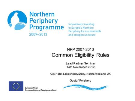 NPP 2007-2013 Common Eligibility Rules Lead Partner Seminar 14th November 2012 City Hotel, Londonderry/Derry, Northern Ireland, UK Gustaf Forsberg.