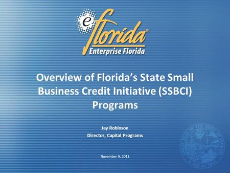 Overview of Florida's State Small Business Credit Initiative (SSBCI) Programs Jay Robinson Director, Capital Programs November 9, 2011.