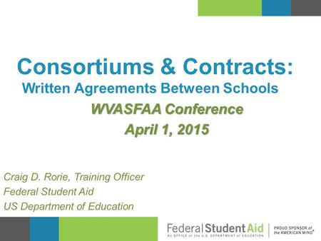 Written Agreements Between Schools WVASFAA Conference April 1, 2015 Consortiums & Contracts: Craig D. Rorie, Training Officer Federal Student Aid US Department.