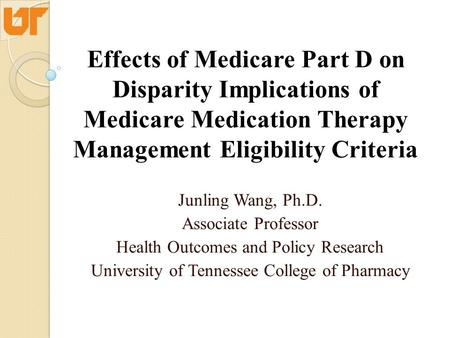 Effects of Medicare Part D on Disparity Implications of Medicare Medication Therapy Management Eligibility Criteria Junling Wang, Ph.D. Associate Professor.
