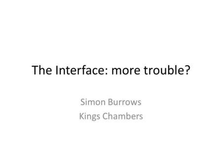 The Interface: more trouble? Simon Burrows Kings Chambers.