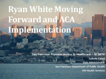 Ryan White Moving Forward and ACA Implementation San Francisco Provides Access to Healthcare – SF PATH Celinda Cantú Data Administrator San Francisco Department.
