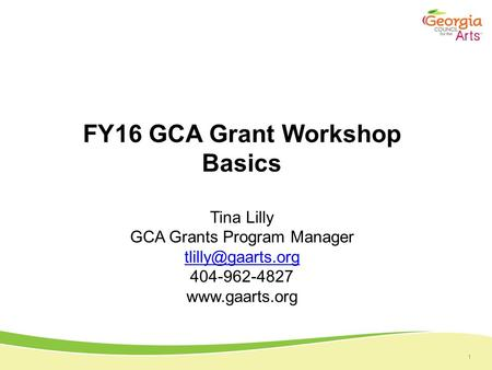1 FY16 GCA Grant Workshop Basics Tina Lilly GCA Grants Program Manager 404-962-4827