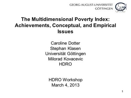 11 The Multidimensional Poverty Index: Achievements, Conceptual, and Empirical Issues Caroline Dotter Stephan Klasen Universität Göttingen Milorad Kovacevic.