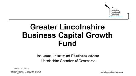 Www.lincs-chamber.co.uk Greater Lincolnshire Business Capital Growth Fund Ian Jones, Investment Readiness Advisor Lincolnshire Chamber of Commerce.