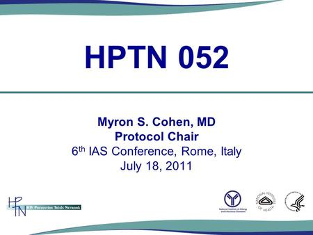 Myron S. Cohen, MD Protocol Chair 6 th IAS Conference, Rome, Italy July 18, 2011 HPTN 052.