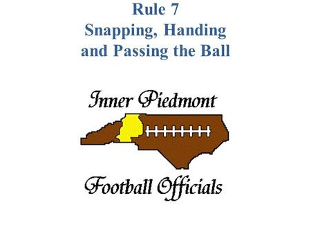 Rule 7 Snapping, Handing and Passing the Ball. SECTION 1 BEFORE THE SNAP ART. 1... The snapper may be over the ball but his feet must be behind the neutral.