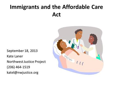Immigrants and the Affordable Care Act September 18, 2013 Kate Laner Northwest Justice Project (206) 464-1519