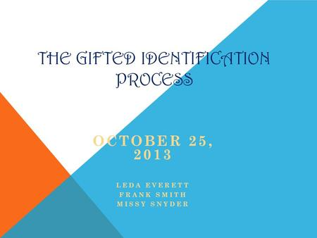 THE GIFTED IDENTIFICATION PROCESS OCTOBER 25, 2013 LEDA EVERETT FRANK SMITH MISSY SNYDER.
