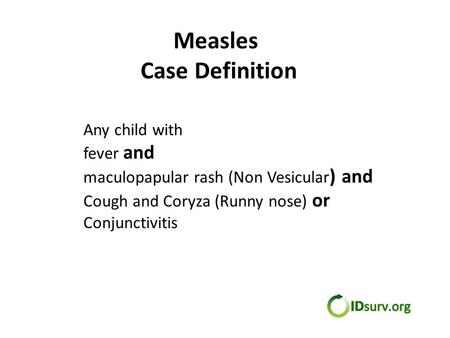 Measles Case Definition Any child with fever and maculopapular rash (Non Vesicular ) and Cough and Coryza (Runny nose) or Conjunctivitis.