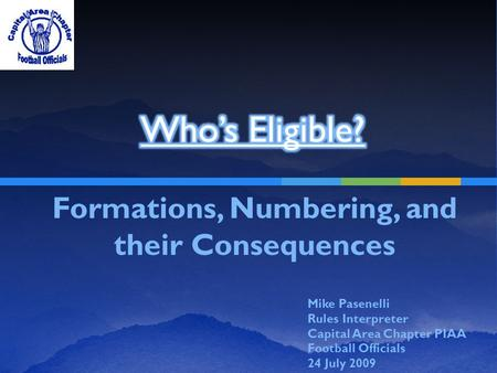 Formations, Numbering, and their Consequences Mike Pasenelli Rules Interpreter Capital Area Chapter PIAA Football Officials 24 July 2009.