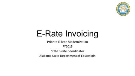 E-Rate Invoicing Prior to E-Rate Modernization FY2015 State E-rate Coordinator Alabama State Department of Educatioin.