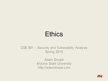 Ethics CSE 591 – Security and Vulnerability Analysis Spring 2015 Adam Doupé Arizona State University