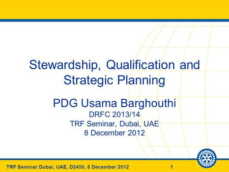 1TRF Seminar Dubai, UAE, D2450, 8 December 2012 Stewardship, Qualification and Strategic Planning PDG Usama Barghouthi DRFC 2013/14 TRF Seminar, Dubai,