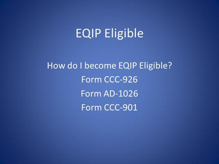 EQIP Eligible How do I become EQIP Eligible? Form CCC-926 Form AD-1026 Form CCC-901.