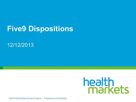 ©2013 HealthMarkets Insurance Agency | Proprietary and Confidential. Five9 Dispositions 12/12/2013.