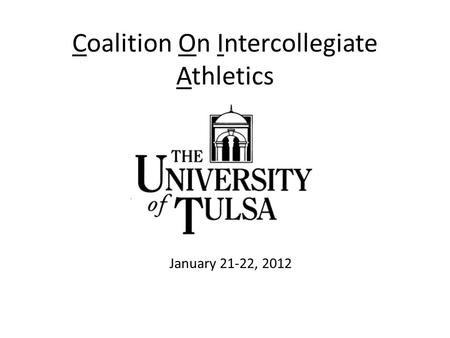 Coalition On Intercollegiate Athletics January 20-22, 2012 The University of Tulsa January 21-22, 2012.