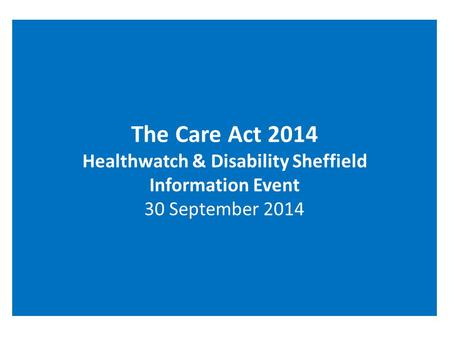 The Care Act 2014 Healthwatch & Disability Sheffield Information Event 30 September 2014.
