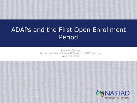 Emily McCloskey National Alliance of State & Territorial AIDS Directors August 4, 2014 ADAPs and the First Open Enrollment Period.