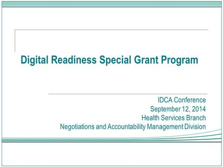 Digital Readiness Special Grant Program IDCA Conference September 12, 2014 Health Services Branch Negotiations and Accountability Management Division.