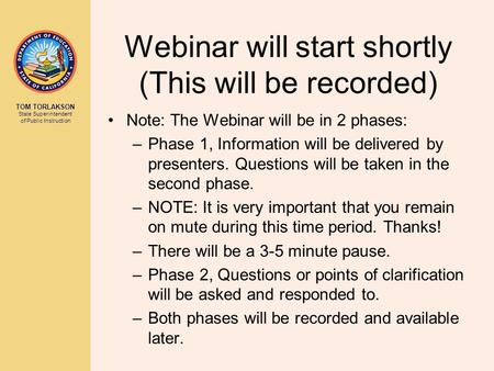 TOM TORLAKSON State Superintendent of Public Instruction Webinar will start shortly (This will be recorded) Note: The Webinar will be in 2 phases: –Phase.