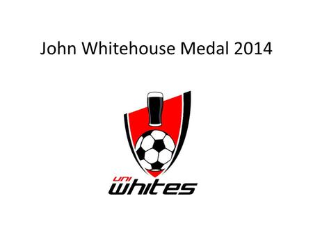 John Whitehouse Medal 2014. John Whitehouse Medal Rules 1The winner of the John Whitehouse medal will be the player, from any team, who has accrued the.