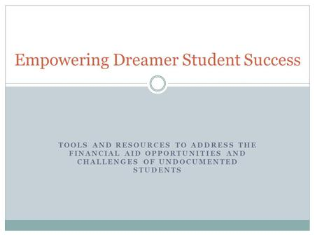 TOOLS AND RESOURCES TO ADDRESS THE FINANCIAL AID OPPORTUNITIES AND CHALLENGES OF UNDOCUMENTED STUDENTS Empowering Dreamer Student Success.