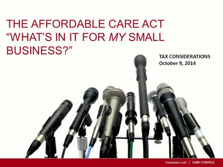 "Berrydunn.com | GAIN CONTROL THE AFFORDABLE CARE ACT ""WHAT'S IN IT FOR MY SMALL BUSINESS?"" TAX CONSIDERATIONS October 9, 2014."