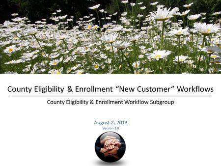 "County Eligibility & Enrollment ""New Customer"" Workflows County Eligibility & Enrollment Workflow Subgroup August 2, 2013 Version 3.0."