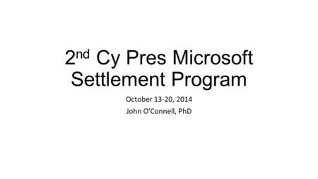 2 nd Cy Pres Microsoft Settlement Program October 13-20, 2014 John O'Connell, PhD.