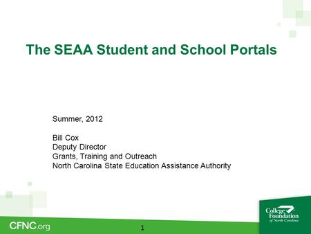 The SEAA Student and School Portals 1 Summer, 2012 Bill Cox Deputy Director Grants, Training and Outreach North Carolina State Education Assistance Authority.