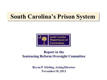 South Carolina's Prison System Report to the Sentencing Reform Oversight Committee Bryan P. Stirling, Acting Director November 18, 2013.