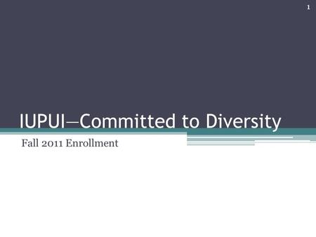 IUPUI—Committed to Diversity Fall 2011 Enrollment 1.