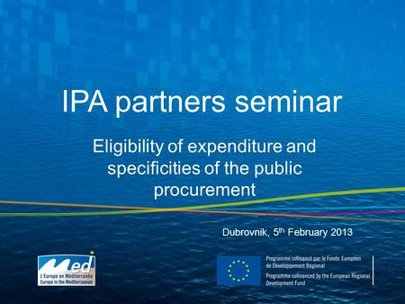 IPA partners seminar Dubrovnik, 5 th February 2013 Eligibility of expenditure and specificities of the public procurement.