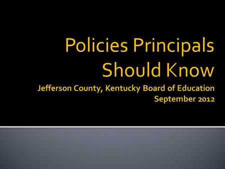 Policies Principals Should Know. Available on JCPS website  General Counsel webpage  Board of Education webpage Policy Manual also provided to each.