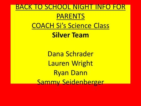 BACK TO SCHOOL NIGHT INFO FOR PARENTS COACH Si's Science Class Silver Team Dana Schrader Lauren Wright Ryan Dann Sammy Seidenberger.