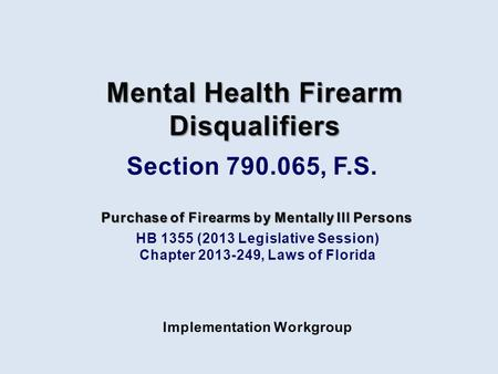 HB 1355 (2013 Legislative Session) Chapter 2013-249, Laws of Florida Purchase of Firearms by Mentally Ill Persons Implementation Workgroup Mental Health.