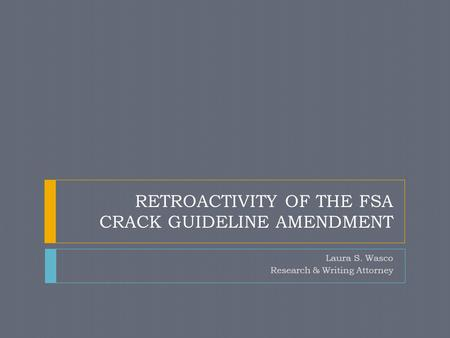 RETROACTIVITY OF THE FSA CRACK GUIDELINE AMENDMENT Laura S. Wasco Research & Writing Attorney.