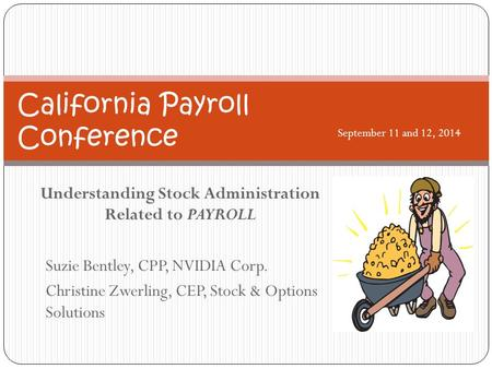 Understanding Stock Administration Related to PAYROLL Suzie Bentley, CPP, NVIDIA Corp. Christine Zwerling, CEP, Stock & Options Solutions California Payroll.