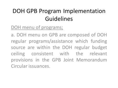 DOH GPB Program Implementation Guidelines DOH menu of programs; a. DOH menu on GPB are composed of DOH regular programs/assistance which funding source.