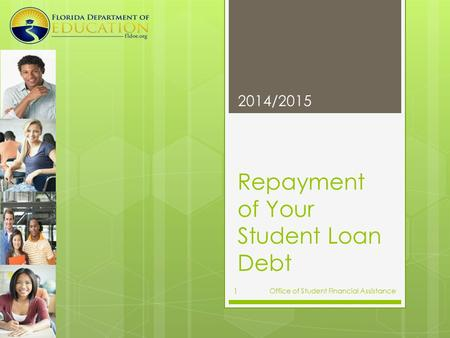 Repayment of Your Student Loan Debt 2014/2015 Office of Student Financial Assistance 1.