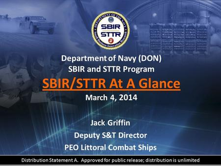 DELIVERING SMALL BUSINESS INNOVATION TO THE FLEET Department of Navy (DON) SBIR and STTR Program SBIR/STTR At A Glance March 4, 2014 Jack Griffin Deputy.