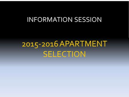 INFORMATION SESSION 2015-2016 APARTMENT SELECTION.