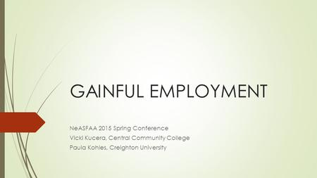 GAINFUL EMPLOYMENT NeASFAA 2015 Spring Conference Vicki Kucera, Central Community College Paula Kohles, Creighton University.