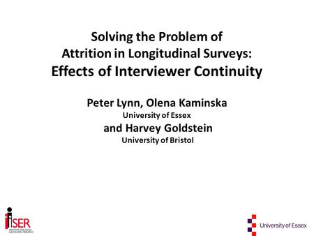 Solving the Problem of Attrition in Longitudinal Surveys: Effects of Interviewer Continuity Peter Lynn, Olena Kaminska University of Essex and Harvey Goldstein.