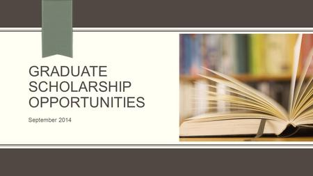 GRADUATE SCHOLARSHIP OPPORTUNITIES September 2014.